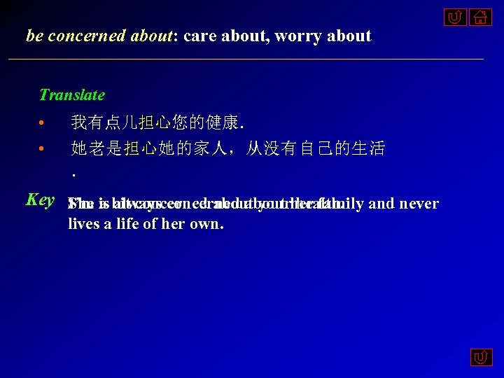 be concerned about: care about, worry about Translate • • 我有点儿担心您的健康. 她老是担心她的家人,从没有自己的生活 . Key