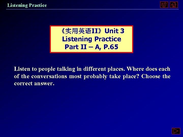 Listening Practice 《实用英语II》Unit 3 Listening Practice Part II – A, P. 65 Listen to