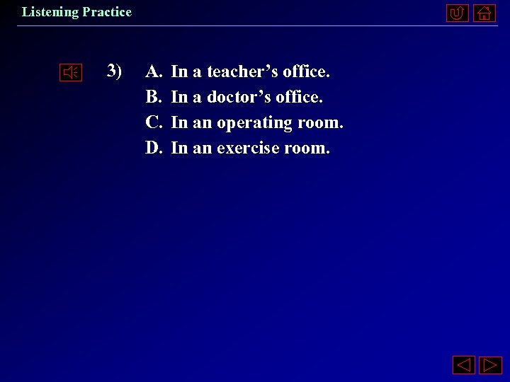 Listening Practice 3) A. B. C. D. In a teacher's office. In a doctor's
