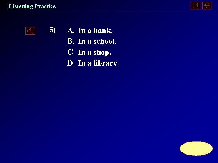Listening Practice 5) A. B. C. D. In a bank. In a school. In