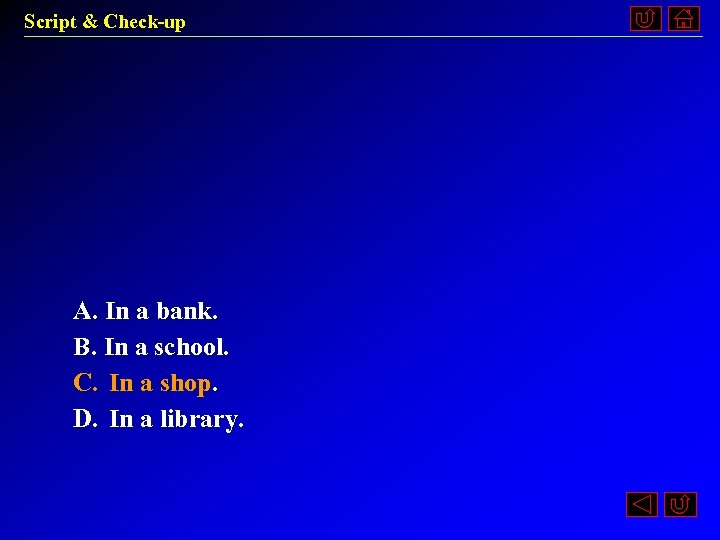 Script & Check-up A. In a bank. B. In a school. C. In a