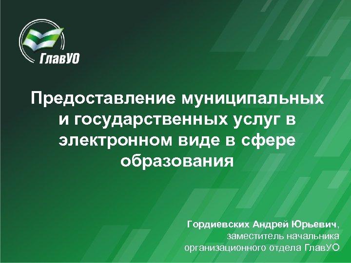 Предоставление муниципальных и государственных услуг в электронном виде в сфере образования Гордиевских Андрей Юрьевич,