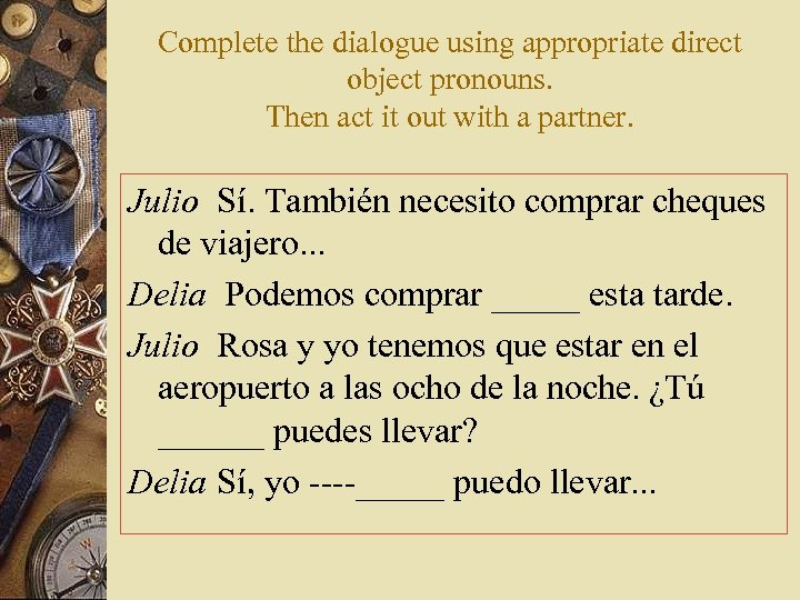 Complete the dialogue using appropriate direct object pronouns. Then act it out with a