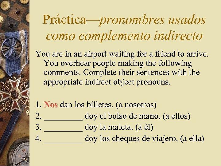 Práctica—pronombres usados como complemento indirecto You are in an airport waiting for a friend