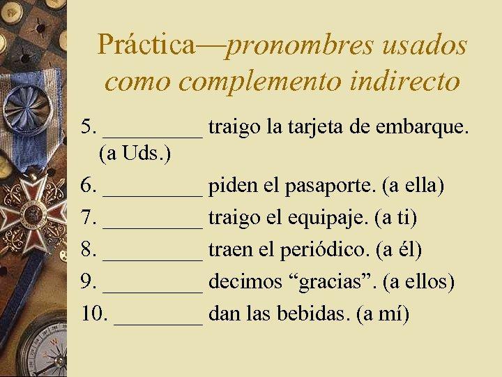 Práctica—pronombres usados como complemento indirecto 5. _____ traigo la tarjeta de embarque. (a Uds.