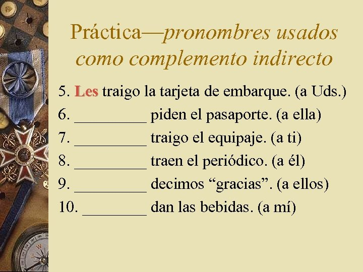 Práctica—pronombres usados como complemento indirecto 5. Les traigo la tarjeta de embarque. (a Uds.