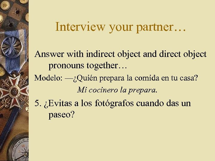 Interview your partner… Answer with indirect object and direct object pronouns together… Modelo: —¿Quién