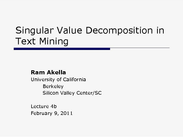 Singular Value Decomposition in Text Mining Ram Akella University of California Berkeley Silicon Valley