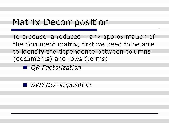 Matrix Decomposition To produce a reduced –rank approximation of the document matrix, first we