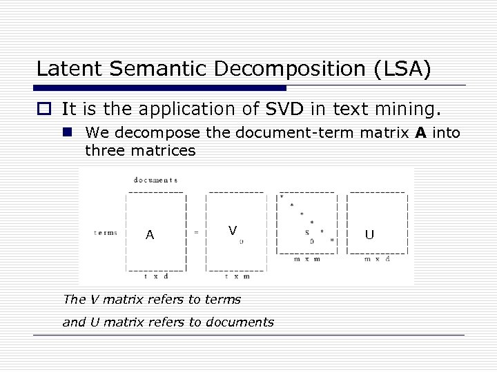 Latent Semantic Decomposition (LSA) o It is the application of SVD in text mining.