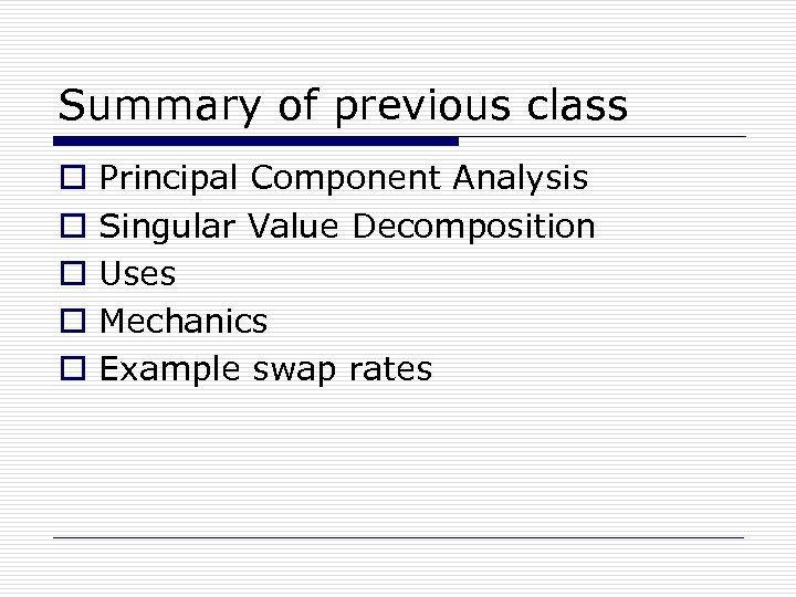 Summary of previous class o o o Principal Component Analysis Singular Value Decomposition Uses