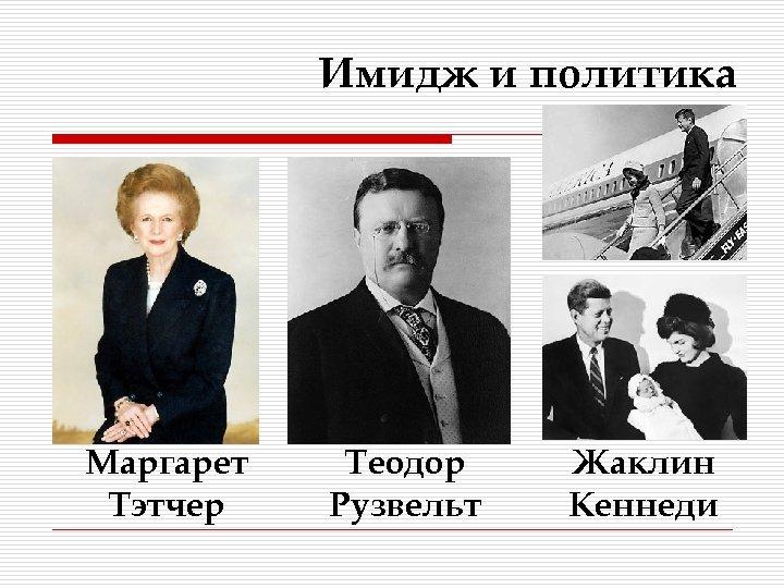 Имидж и политика Маргарет Тэтчер Теодор Рузвельт Жаклин Кеннеди