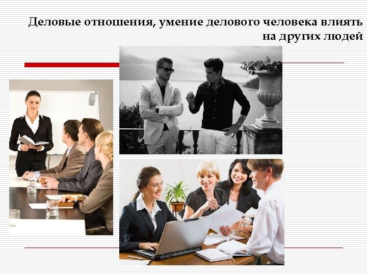 Деловые отношения, умение делового человека влиять на других людей