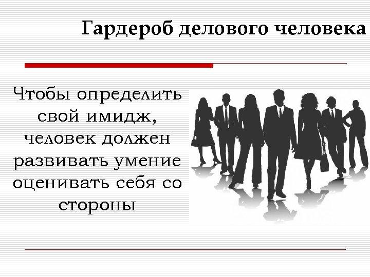 Гардероб делового человека Чтобы определить свой имидж, человек должен развивать умение оценивать себя со