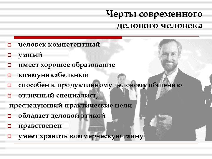 Черты современного делового человека человек компетентный o умный o имеет хорошее образование o коммуникабельный