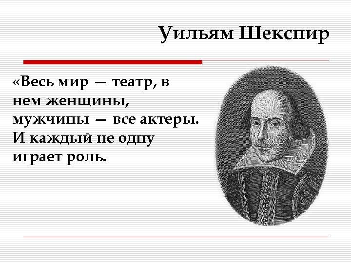 Уильям Шекспир «Весь мир — театр, в нем женщины, мужчины — все актеры. И