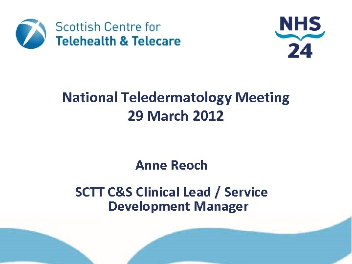 National Teledermatology Meeting 29 March 2012 Anne Reoch SCTT C&S Clinical Lead / Service