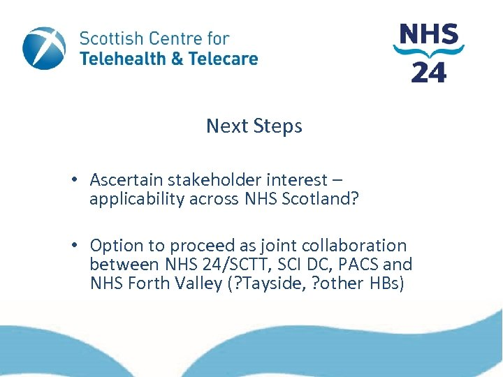 Next Steps • Ascertain stakeholder interest – applicability across NHS Scotland? • Option to