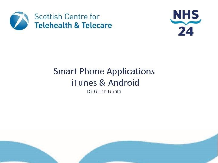 Smart Phone Applications i. Tunes & Android Dr Girish Gupta