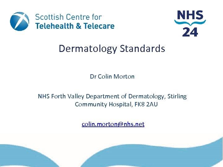 Dermatology Standards Dr Colin Morton NHS Forth Valley Department of Dermatology, Stirling Community Hospital,