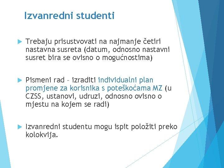 Izvanredni studenti Trebaju prisustvovati na najmanje četiri nastavna susreta (datum, odnosno nastavni susret bira