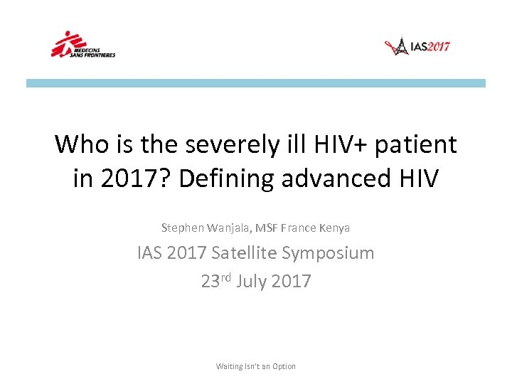 Who is the severely ill HIV+ patient in 2017? Defining advanced HIV Stephen Wanjala,