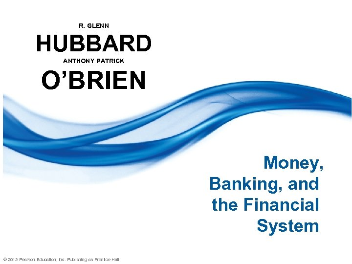 R. GLENN HUBBARD ANTHONY PATRICK O'BRIEN Money, Banking, and the Financial System © 2012