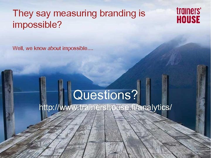 They say measuring branding is impossible? Well, we know about impossible. . Questions? http: