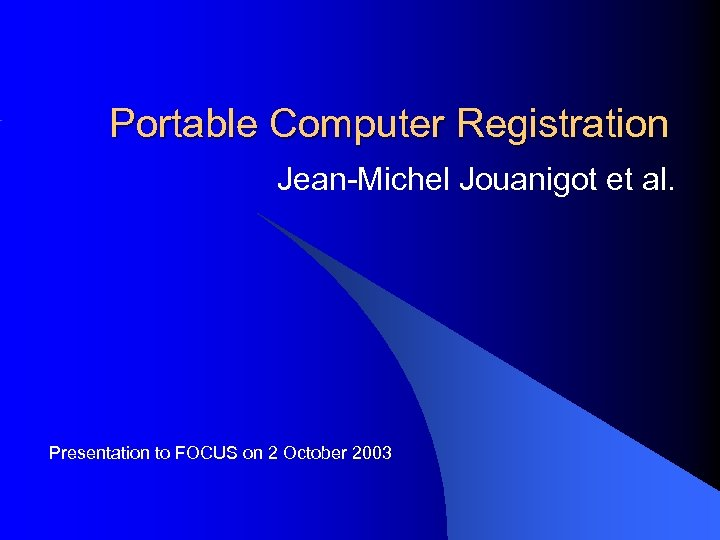 Portable Computer Registration Jean-Michel Jouanigot et al. Presentation to FOCUS on 2 October 2003