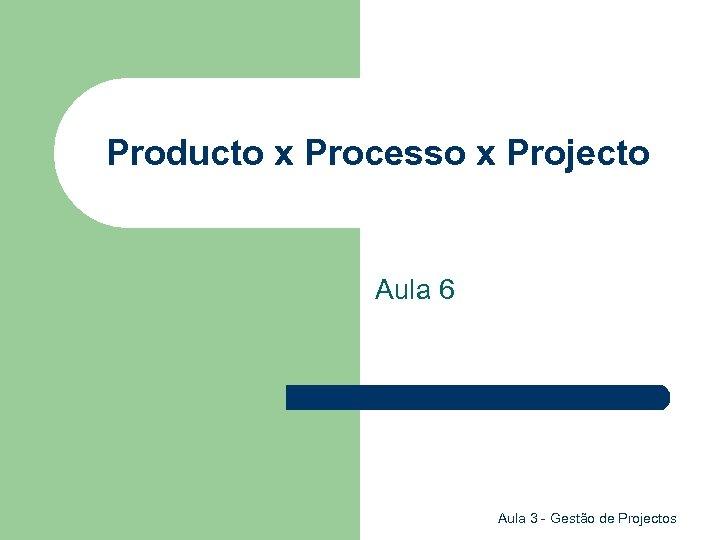 Producto x Processo x Projecto Aula 6 Aula 3 - Gestão de Projectos