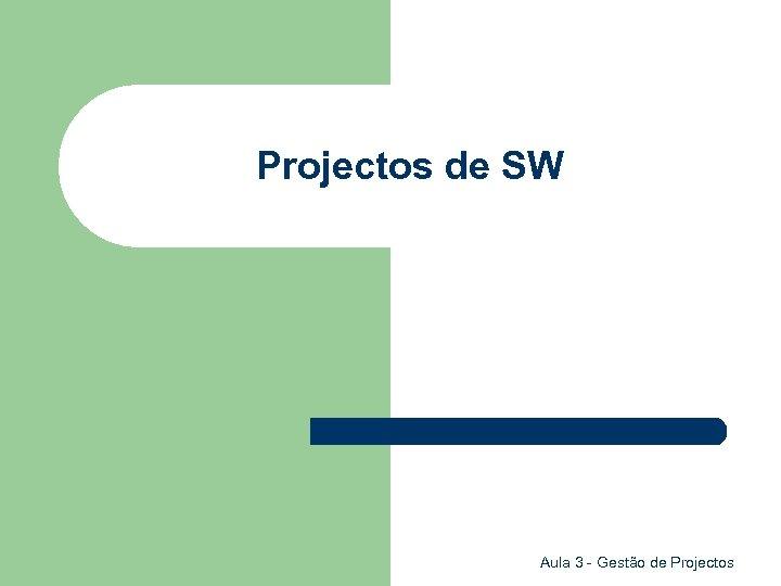 Projectos de SW Aula 3 - Gestão de Projectos