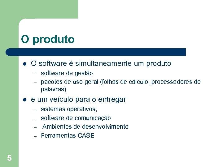 O produto l O software é simultaneamente um produto – – l e um