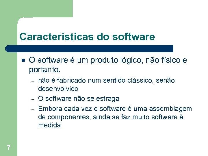 Características do software l O software é um produto lógico, não físico e portanto,