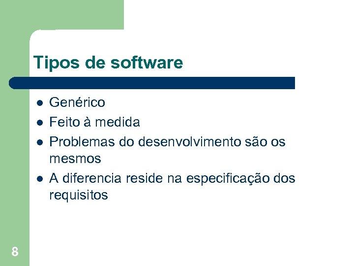 Tipos de software l l 8 Genérico Feito à medida Problemas do desenvolvimento são