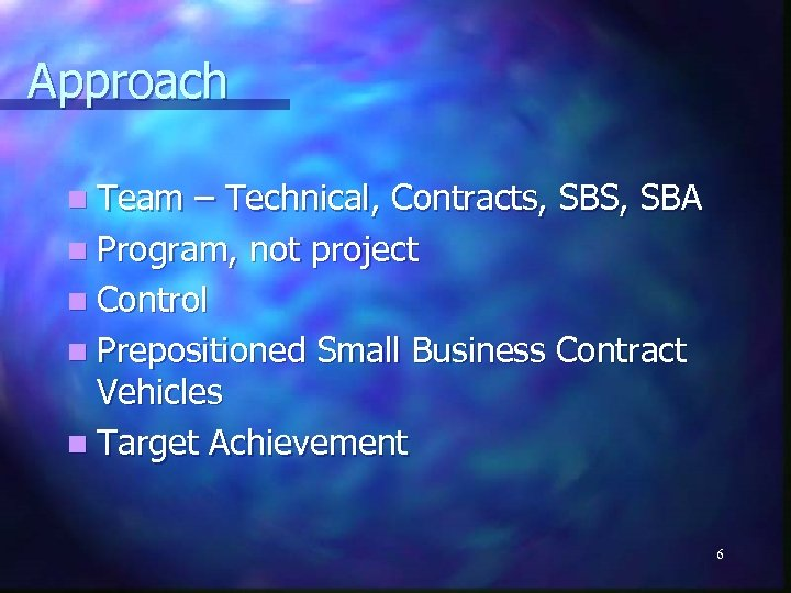 Approach n Team – Technical, Contracts, SBS, SBA n Program, not project n Control
