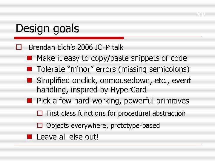 XP Design goals o Brendan Eich's 2006 ICFP talk n Make it easy to