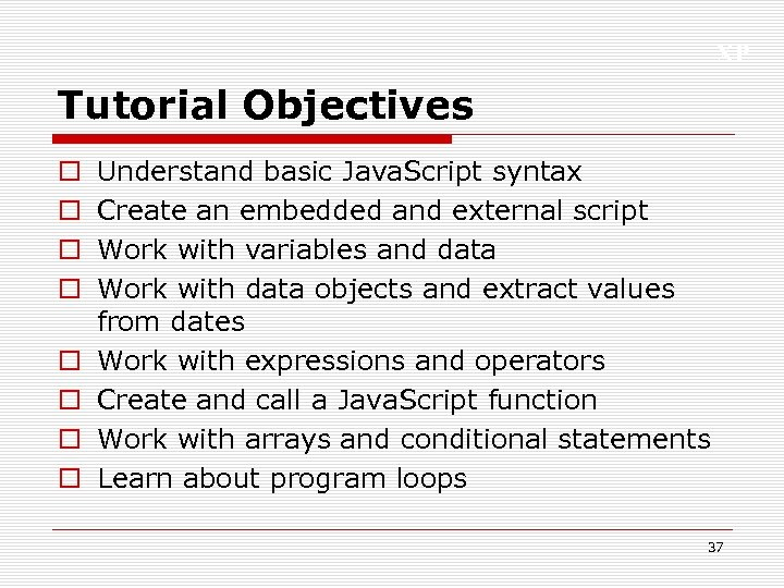 XP Tutorial Objectives o o o o Understand basic Java. Script syntax Create an