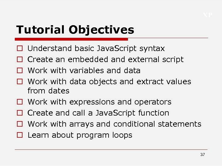 XP Tutorial Objectives o o o o Understand basic Java. Script syntax Create an