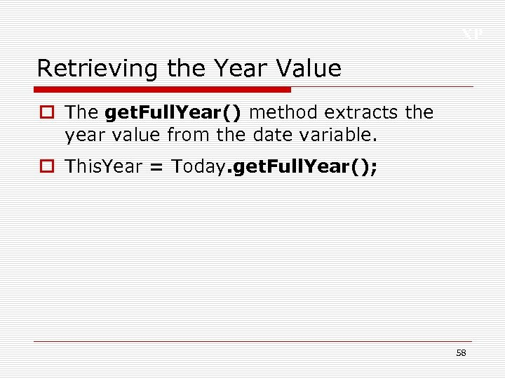 XP Retrieving the Year Value o The get. Full. Year() method extracts the year