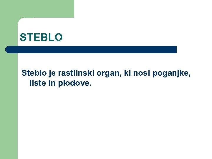 STEBLO Steblo je rastlinski organ, ki nosi poganjke, liste in plodove.