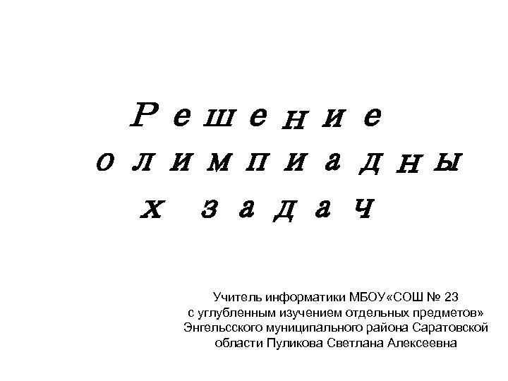 Решение олимпиадны х задач Учитель информатики МБОУ «СОШ № 23 с углубленным изучением отдельных