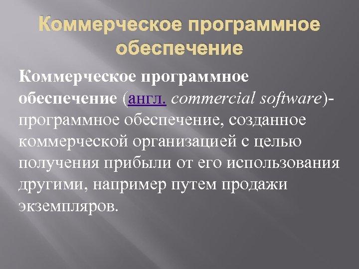 Коммерческое программное обеспечение (англ. commercial software)- программное обеспечение, созданное коммерческой организацией с целью получения