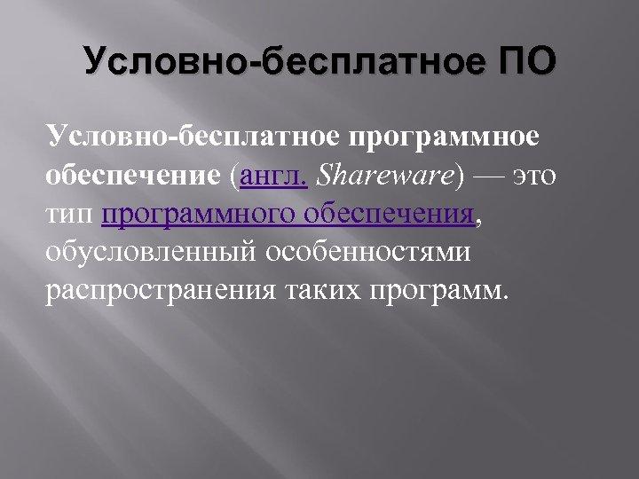 Условно-бесплатное ПО Условно-бесплатное программное обеспечение (англ. Shareware) — это тип программного обеспечения, обусловленный особенностями