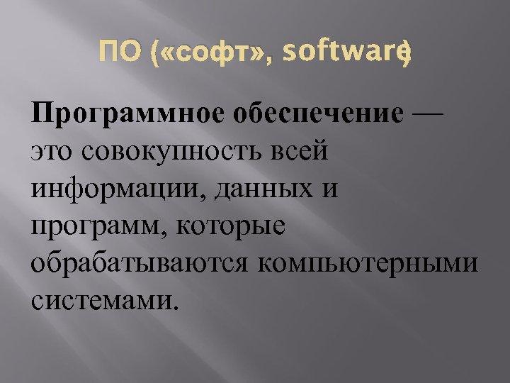 ПО ( «софт» , software ) Программное обеспечение — это совокупность всей информации, данных
