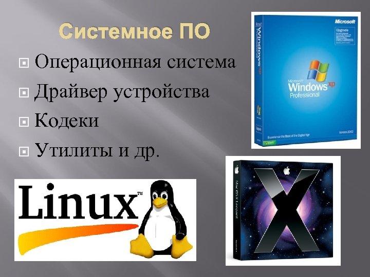 Системное ПО Операционная система Драйвер устройства Кодеки Утилиты и др.