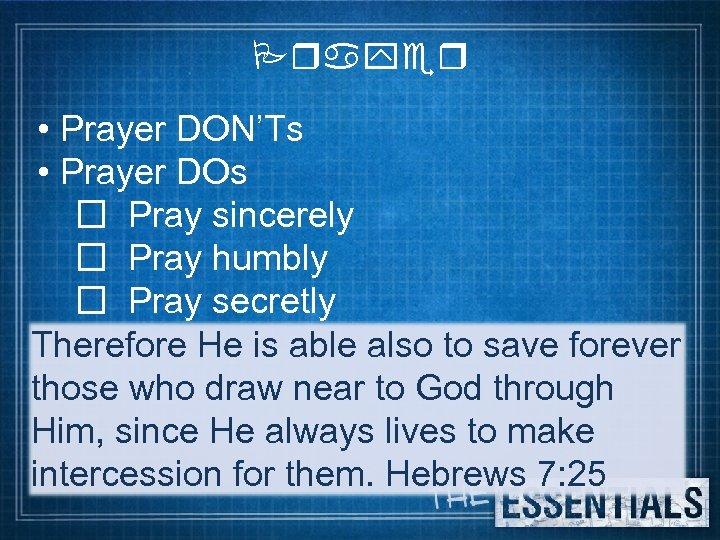 Prayer • Prayer DON'Ts • Prayer DOs Pray sincerely Pray humbly Pray secretly Therefore