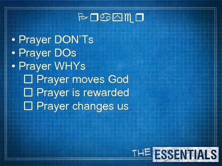 Prayer • Prayer DON'Ts • Prayer DOs • Prayer WHYs Prayer moves God Prayer