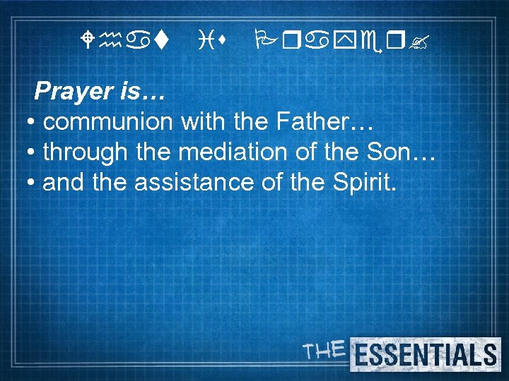 What is Prayer? Prayer is… • communion with the Father… • through the mediation