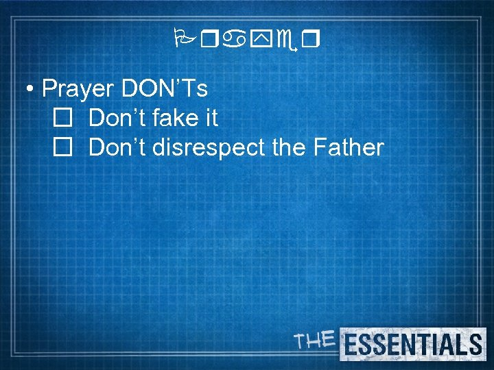 Prayer • Prayer DON'Ts Don't fake it Don't disrespect the Father
