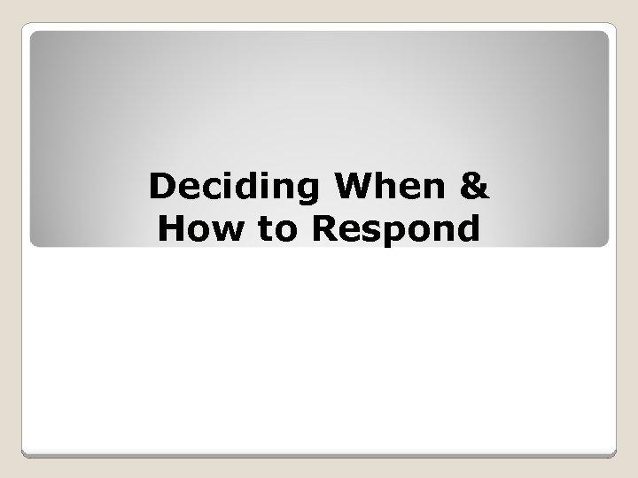 Deciding When & How to Respond
